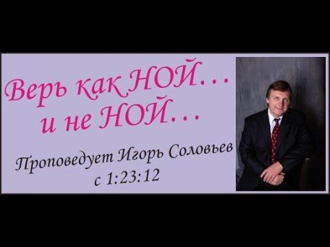 ВЕРЬ КАК НОЙ…и НЕ НОЙ….Проповедует Игорь Соловьев с 12312
