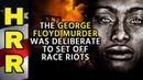 The George Floyd murder was DELIBERATE to set off RACE RIOTS