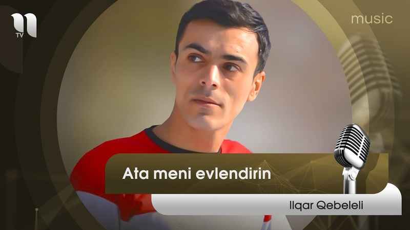 Ilqar Qebeleli - Ata meni evlendirin (official music 2020)