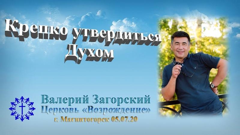 05 07 2020 Крепко утвердиться Духом Валерий Загорский Церковь Возрождение г Магнитогорск