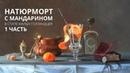 Масляная живопись Натюрморт с мандарином Часть 1