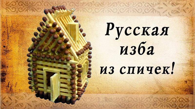 Русская изба из спичек своими руками сделай сам домик из спичек