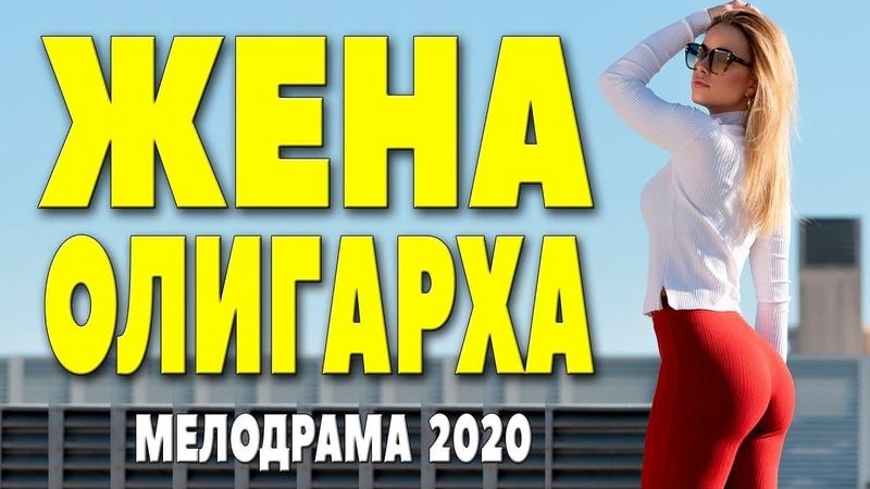 Сериал 2020 Красивая любовь ЖЕНА ОЛИГАРХА Лучшие Фильмы Русские мелодрамы 2020 новинки HD