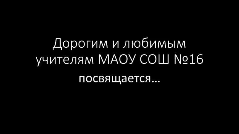 Дорогим и любимым учителям МАОУ СОШ №16 посвящается...