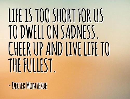 Жизнь слишком коротка, чтобы оставаться в печали. ВЗбодрись и живи на полную.